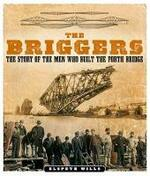The Briggers: The Story of the Men Who Built the Forth Bridge