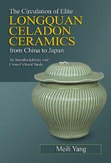 The Circulation of Elite Longquan Celadon Ceramics from China to Japan: An Interdisciplinary and Cross-Cultural Study - Meili Yang - cover
