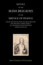 History of the Irish Brigades in the Service of France from the Revolution in Great Britain and Ireland Under James II,to the Revolution in France Under Louis XVI