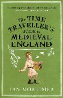 The Time Traveller's Guide to Medieval England: A Handbook for Visitors to the Fourteenth Century - Ian Mortimer - cover