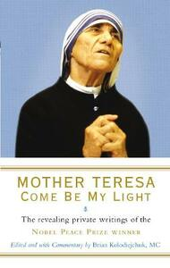 Mother Teresa: Come Be My Light: The revealing private writings of the Nobel Peace Prize winner - Brian Kolodiejchuk,Mother Teresa - cover
