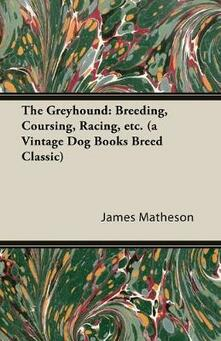 The Greyhound: Breeding, Coursing, Racing, Etc. (a Vintage Dog Books Breed Classic) - James Matheson - cover