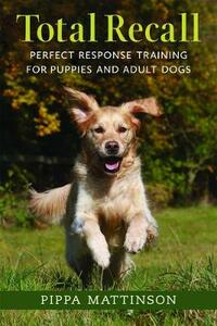 Total Recall: Perfect Response Training for Puppies and Adult Dogs - Pippa Mattinson - cover