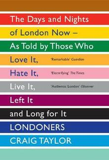 Londoners: The Days and Nights of London Now - As Told by Those Who Love It, Hate It, Live It, Left It and Long for It - Craig Taylor - cover