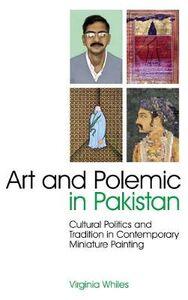 Foto Cover di Art and Polemic in Pakistan: Cultural Politics and Tradition in Contemporary Miniature Painting, Libri inglese di Virginia Whiles, edito da I.B.Tauris & Co Ltd