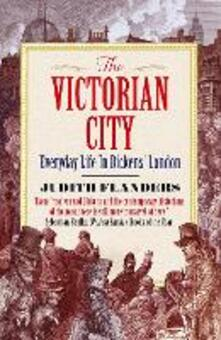 The Victorian City: Everyday Life in Dickens' London - Judith Flanders - cover
