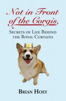 Not In Front of the Corgis: Secrets of Life Behind the Royal Curtains - Brian Hoey - cover