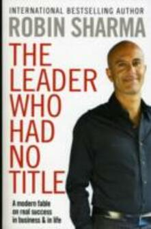 The Leader Who Had No Title: A Modern Fable on Real Success in Business and in Life - Robin Sharma - cover