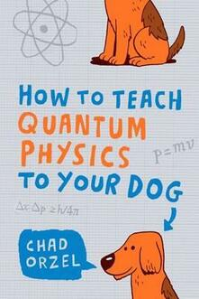 How to Teach Quantum Physics to Your Dog - Chad Orzel - cover