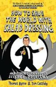 How to Save the World with Salad Dressing: and Other Outrageous Science Problems - Thomas Byrne,Tom Cassidy - cover