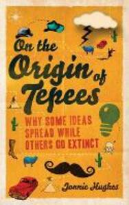 On the Origin of Tepees: Why Some Ideas Spread While Others Go Extinct - Jonnie Hughes - cover