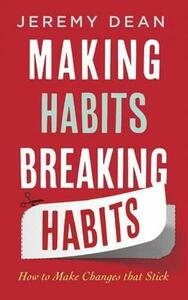 Making Habits, Breaking Habits: How to Make Changes that Stick - Jeremy Dean - cover