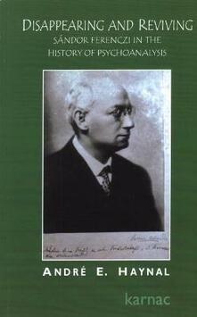 Disappearing and Reviving: Sandor Ferenczi in the History of Psychoanalysis - Andre E. Haynal - cover