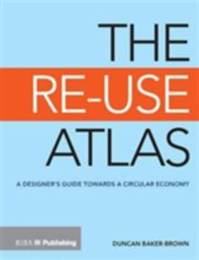 The Re-Use Atlas: A Designer's Guide Towards the Circular Economy - Duncan Baker-Brown - cover
