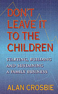 Don't Leave it to the Children: Starting, Building and Sustaining a Family Business - Alan Crosbie - cover