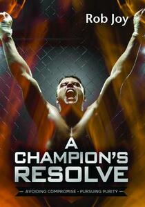 A Champion's Resolve: Avoiding Compromise, Pursuing Purity - Rob Joy - cover