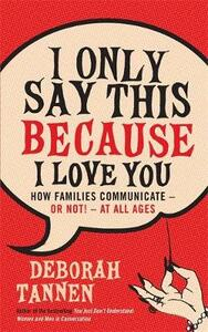 I Only Say This Because I Love You: How Families Communicate - or Not! - at All Ages - Deborah Tannen - cover