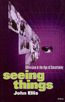 Seeing Things: Television in the Age of Uncertainty - John Ellis - cover