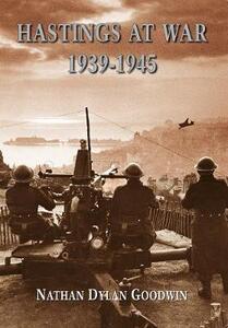 Hastings at War 1939-1945 - Nathan Dylan Goodwin - cover