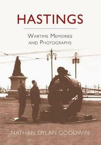 Hastings: Wartime Memories and Photographs - Nathan Dylan Goodwin - cover