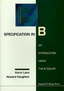 Specification In B: An Introduction Using The B Toolkit - Howard Haughton,Kevin Lano - cover