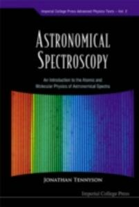Astronomical Spectroscopy: An Introduction To The Atomic And Molecular Physics Of Astronomical Spectra - Jonathan Tennyson - cover