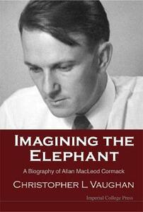 Imagining The Elephant: A Biography Of Allan Macleod Cormack - Christopher Leonard Vaughan - cover