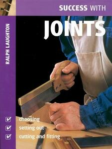 Success with Joints: Choosing, Setting Out, Cutting and Fitting - Ralph Laughton - cover