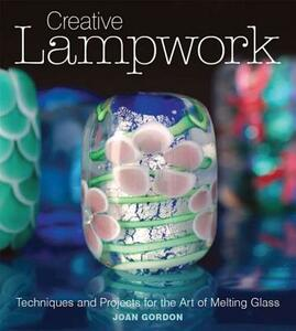 Creative Lampwork: Techniques and Projects for the Art of Melting Glass - Joan Gordon - cover