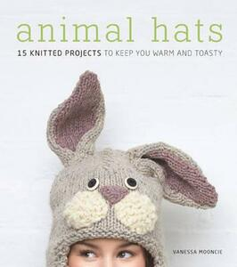 Animal Hats: 15 Knitted Projects to Keep You Warm and Toasty - Vanessa Mooncie - cover