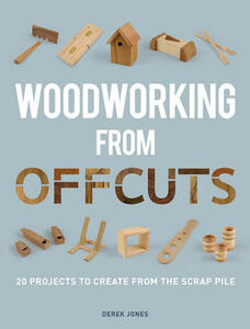 Woodworking from Offcuts: 20 Projects to Create from the Scrap Pile - Derek Jones - cover