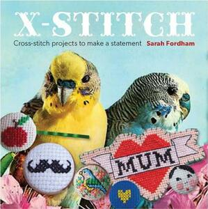 X Stitch: Cross-stitch Projects to Make a Statement - Sarah Fordham - cover