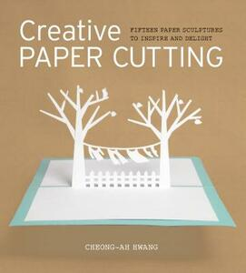 Creative Paper Cutting: 15 Paper Sculptures to Inspire and Delight - Cheong-Ah Hwang - cover