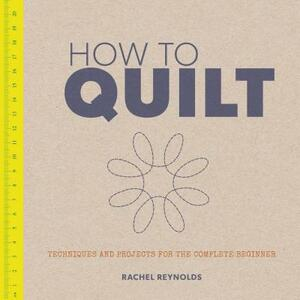 How to Quilt: Techniques and Projects for the Complete Beginner - Rachel Reynolds - cover