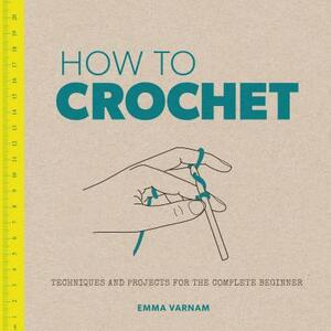 How to Crochet: Techniques and Projects for the Complete Beginner - Emma Varnam - cover