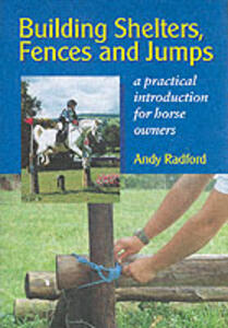 Building Shelters, Fences and Jumps: A Practical Introduction for Horse Owners - Andy Radford - cover