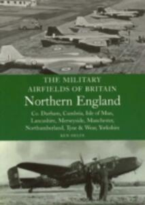 The Military Airfields of Britain Northern England: Co Durham, Cumbria, Isle of Man, Lancashire, Merseyside, Manchester, Northumberland, Tyne and Wear, Yorkshire - Ken Delve - cover