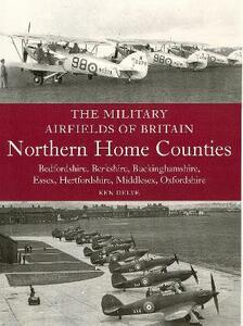 The Military Airfields of Britain: Northern Home Counties (Bedfordshire, Berkshire, Buckinghamshire, Essex, Hertfordshire, Middlesex, Oxfordshire) - Ken Delve - cover