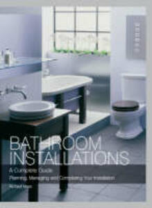 Bathroom Installations: A Complete Guide - Planning, Managing and Completing Your Installation - Richard Moss - cover