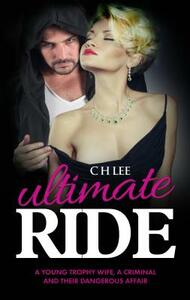 Ultimate Ride: A Young Trophy Wife, a Criminal and Their Dangerous Affair - C. H. Lee - cover