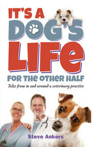 It's a Dogs Life for the Other Half: Tales from in and Around a Veterinary Practice - Steve Ankers - cover