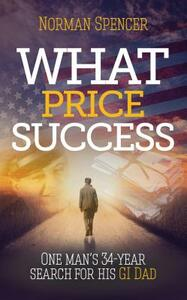 What Price Success: One man's 34 year search for his GI father - Norman Spencer - cover