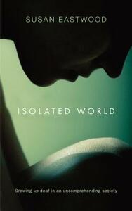 Isolated World: Growing Up Deaf in an Uncomprehending Society - Susan Eastwood - cover