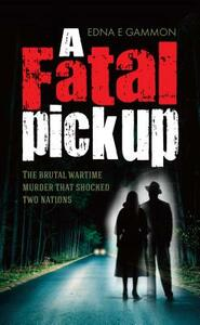A Fatal Pickup: The brutal wartime murder that shocked two nations - Edna Gammon - cover