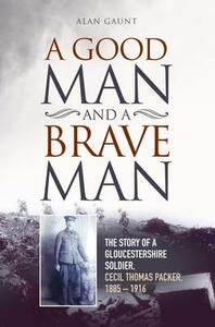 A Good Man and a Brave Man: The Story of a Gloucestershire Soldier, Cecil Thomas Packer, 1885 - 1916 - Alan Gaunt - cover