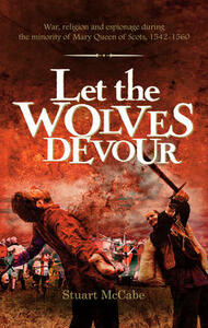 Let the Wolves Devour: War, religion and espionage during the minority of Mary Queen of Scots, 1542-1560 - Stuart McCabe - cover