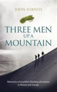 Three Men Up A Mountain: Memories of youthful climbing adventures in Britain and Europe - John Furniss - cover
