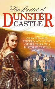 The Ladies of Dunster Castle: Grand dames, wicked wives and other tales of a historic castle's women - Jim Lee - cover
