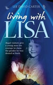 Living with Lisa: Angel Visitors Give a Young Man the Courage to Claim the Gender He Was Denied at Birth - Lee David Carter - cover