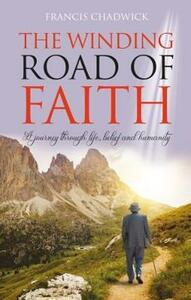The Winding Road of Faith: A journey through life,belief and humanity - Francis Chadwick - cover